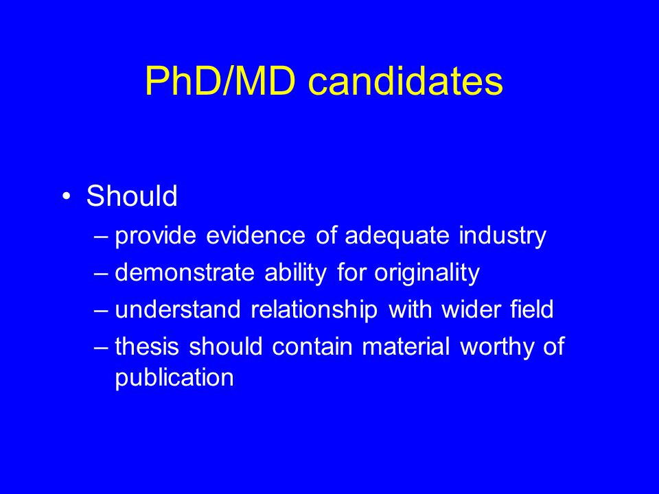 PhD/MD candidates Should –provide evidence of adequate industry –demonstrate ability for originality –understand relationship with wider field –thesis