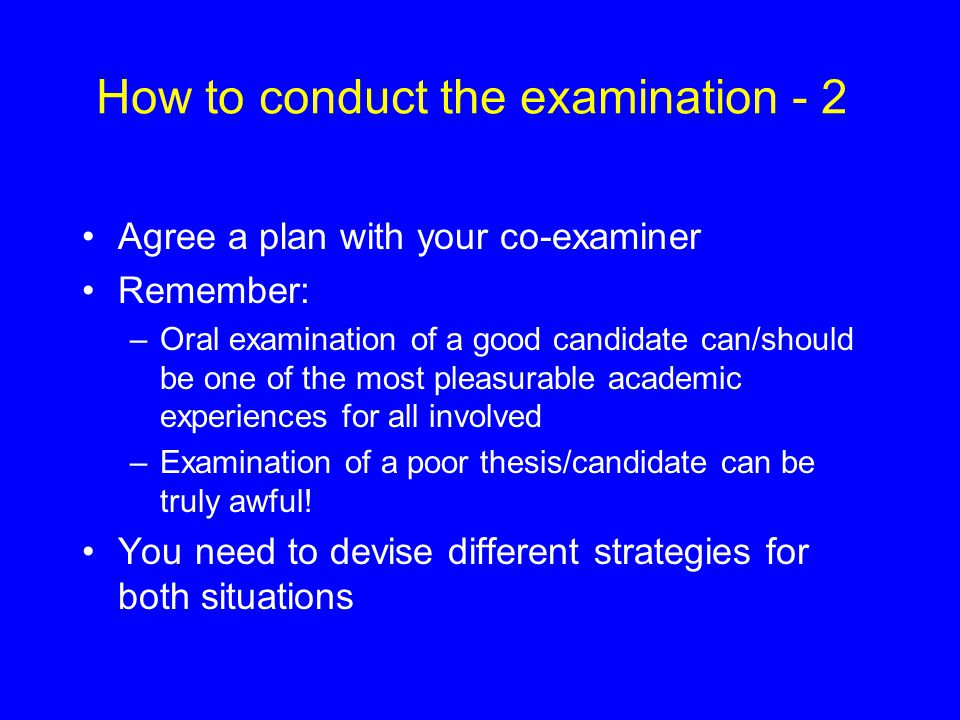 How to conduct the examination - 2 Agree a plan with your co-examiner Remember: –Oral examination of a good candidate can/should be one of the most pl