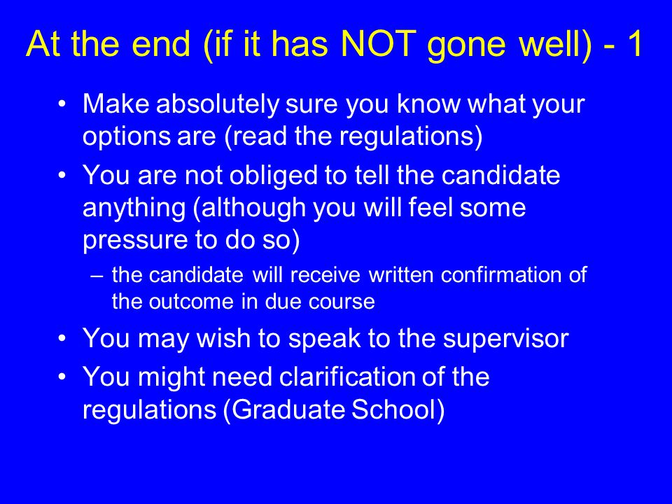 At the end (if it has NOT gone well) - 1 Make absolutely sure you know what your options are (read the regulations) You are not obliged to tell the ca