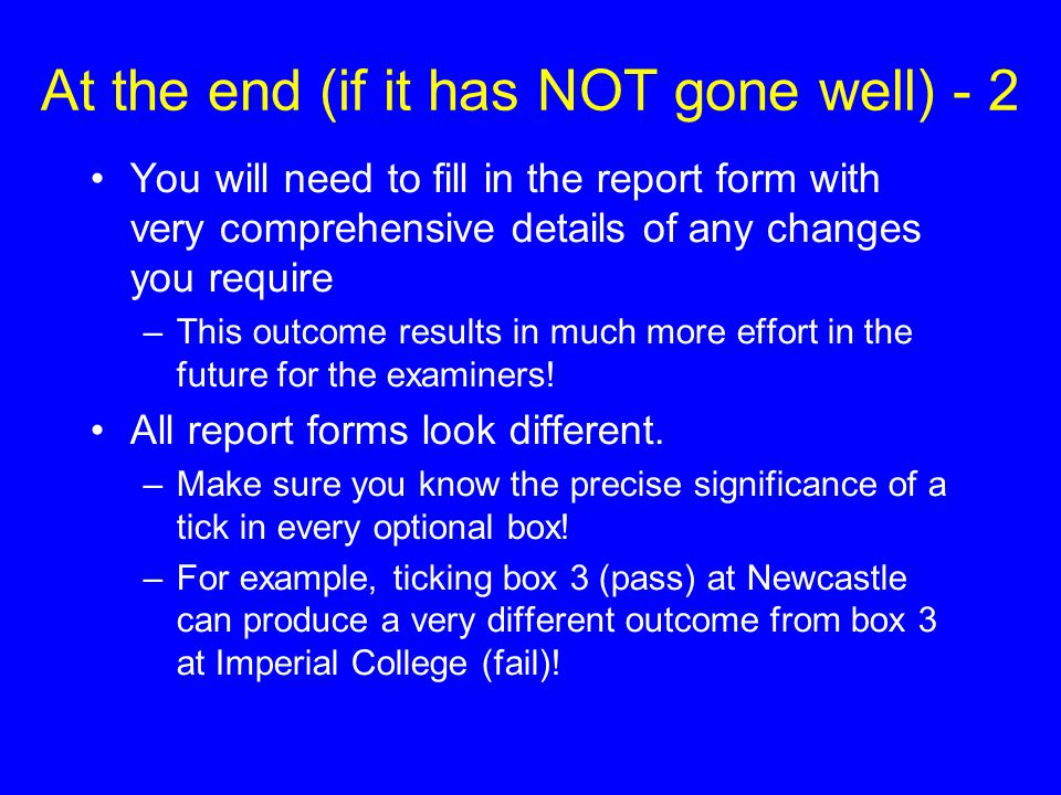 At the end (if it has NOT gone well) - 2 You will need to fill in the report form with very comprehensive details of any changes you require –This out
