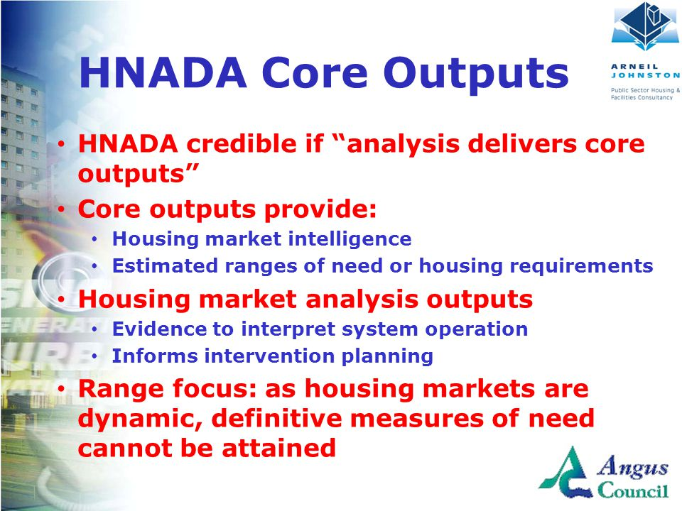 Client Logo Here HNADA Core Outputs HNADA credible if analysis delivers core outputs Core outputs provide: Housing market intelligence Estimated ranges of need or housing requirements Housing market analysis outputs Evidence to interpret system operation Informs intervention planning Range focus: as housing markets are dynamic, definitive measures of need cannot be attained