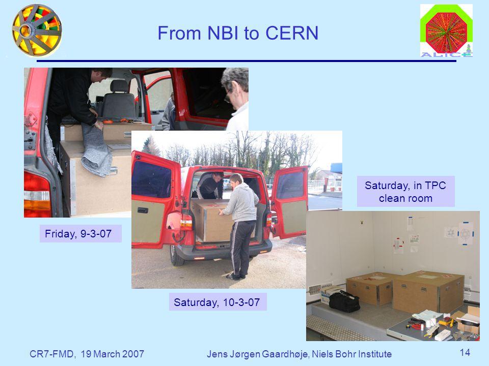 CR7-FMD, 19 March 2007Jens Jørgen Gaardhøje, Niels Bohr Institute 14 From NBI to CERN Friday, 9-3-07 Saturday, 10-3-07 Saturday, in TPC clean room