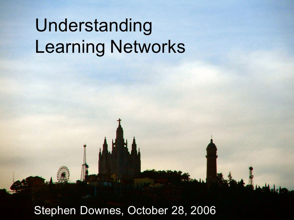 Understanding Learning Networks Stephen Downes, October 28, 2006