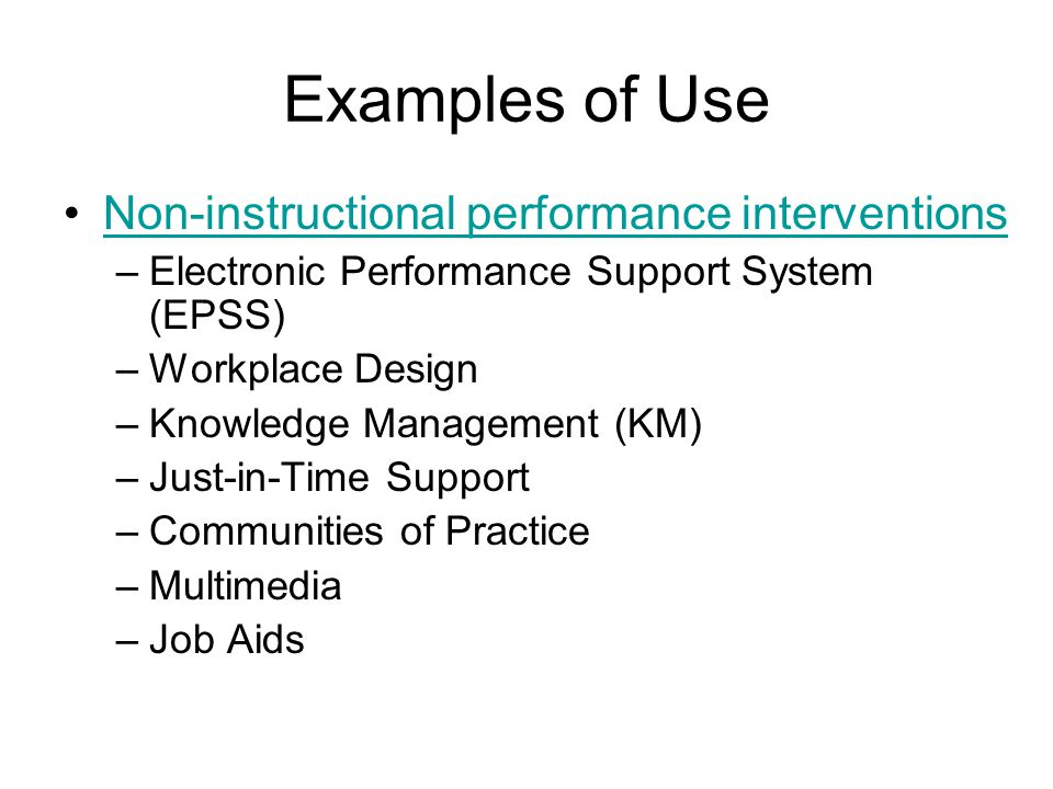 Examples of Use Non-instructional performance interventions –Electronic Performance Support System (EPSS) –Workplace Design –Knowledge Management (KM) –Just-in-Time Support –Communities of Practice –Multimedia –Job Aids