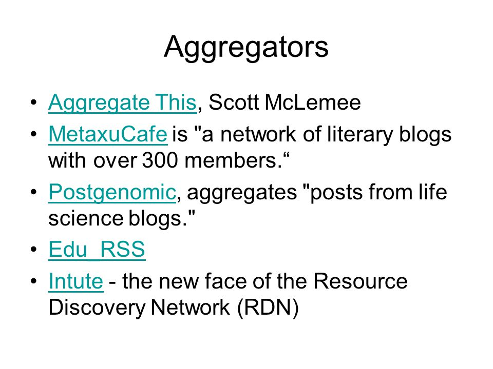 Aggregators Aggregate This, Scott McLemeeAggregate This MetaxuCafe is a network of literary blogs with over 300 members. MetaxuCafe Postgenomic, aggregates posts from life science blogs. Postgenomic Edu_RSS Intute - the new face of the Resource Discovery Network (RDN)Intute