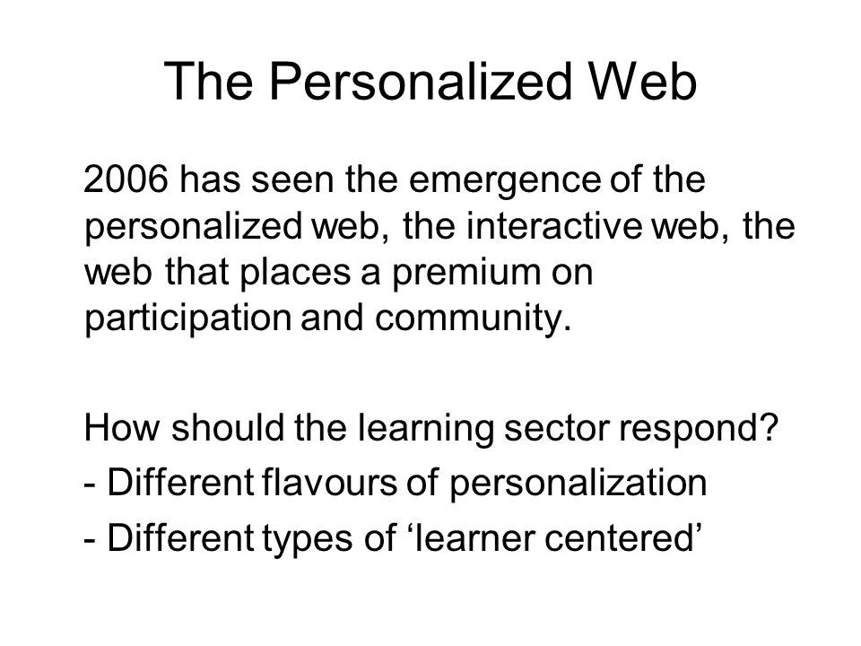 The Personalized Web 2006 has seen the emergence of the personalized web, the interactive web, the web that places a premium on participation and community.