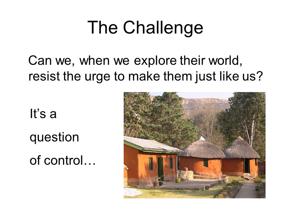 The Challenge Can we, when we explore their world, resist the urge to make them just like us.