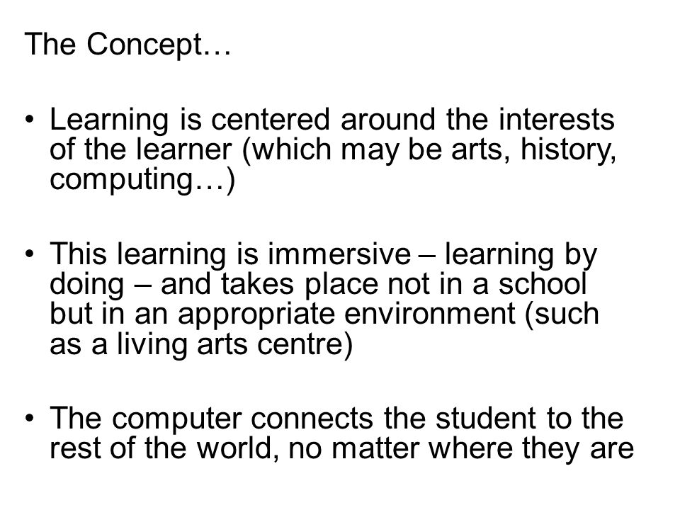 The Concept… Learning is centered around the interests of the learner (which may be arts, history, computing…) This learning is immersive – learning by doing – and takes place not in a school but in an appropriate environment (such as a living arts centre) The computer connects the student to the rest of the world, no matter where they are