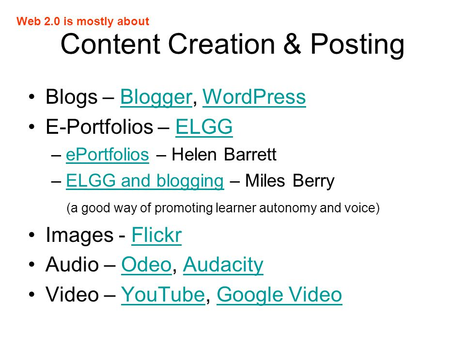 Content Creation & Posting Blogs – Blogger, WordPressBloggerWordPress E-Portfolios – ELGGELGG –ePortfolios – Helen BarrettePortfolios –ELGG and blogging – Miles BerryELGG and blogging (a good way of promoting learner autonomy and voice) Images - FlickrFlickr Audio – Odeo, AudacityOdeoAudacity Video – YouTube, Google VideoYouTubeGoogle Video Web 2.0 is mostly about