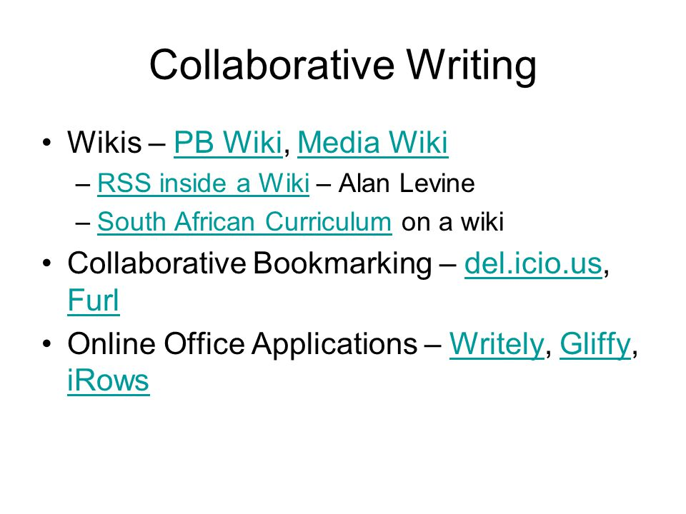 Collaborative Writing Wikis – PB Wiki, Media WikiPB WikiMedia Wiki –RSS inside a Wiki – Alan LevineRSS inside a Wiki –South African Curriculum on a wikiSouth African Curriculum Collaborative Bookmarking – del.icio.us, Furldel.icio.us Furl Online Office Applications – Writely, Gliffy, iRowsWritelyGliffy iRows