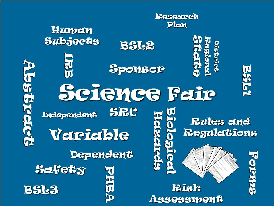 Science Fair Independent Dependent Variable Rules and Regulations Abstract SRC Biological Hazards IRB Sponsor District Regional State Safety PHBA Risk Assessment Human Subjects BSL1 BSL2 BSL3 Forms Research Plan