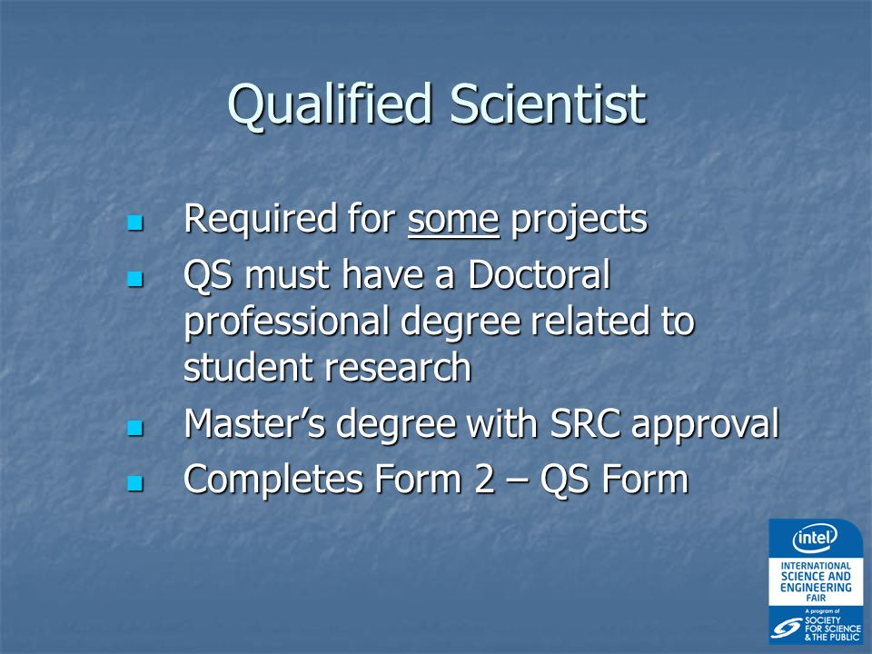 Required for some projects Required for some projects QS must have a Doctoral professional degree related to student research QS must have a Doctoral professional degree related to student research Master's degree with SRC approval Master's degree with SRC approval Completes Form 2 – QS Form Completes Form 2 – QS Form Qualified Scientist