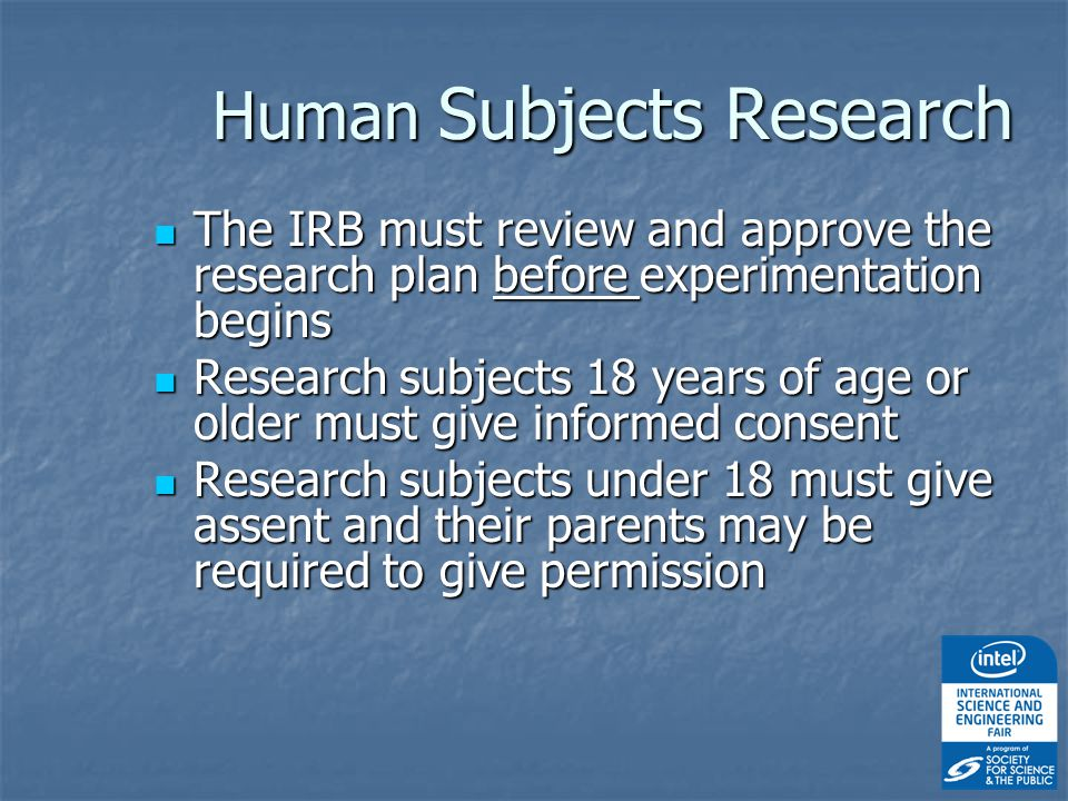 Human Subjects Research The IRB must review and approve the research plan before experimentation begins The IRB must review and approve the research plan before experimentation begins Research subjects 18 years of age or older must give informed consent Research subjects 18 years of age or older must give informed consent Research subjects under 18 must give assent and their parents may be required to give permission Research subjects under 18 must give assent and their parents may be required to give permission