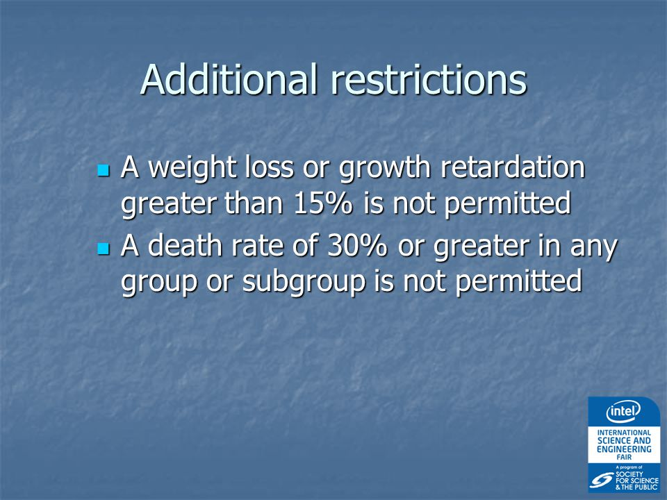 Additional restrictions A weight loss or growth retardation greater than 15% is not permitted A weight loss or growth retardation greater than 15% is not permitted A death rate of 30% or greater in any group or subgroup is not permitted A death rate of 30% or greater in any group or subgroup is not permitted