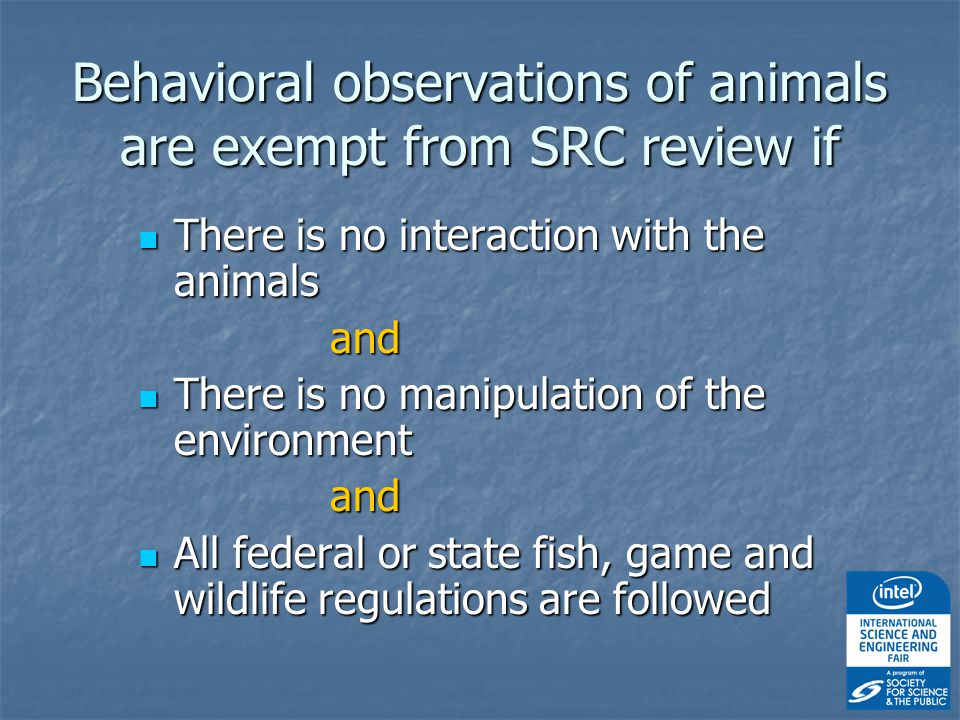 Behavioral observations of animals are exempt from SRC review if There is no interaction with the animals There is no interaction with the animalsand There is no manipulation of the environment There is no manipulation of the environmentand All federal or state fish, game and wildlife regulations are followed All federal or state fish, game and wildlife regulations are followed