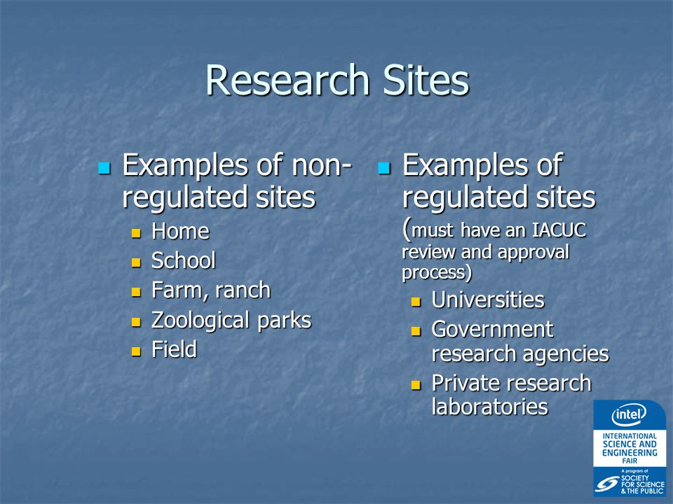 Research Sites Examples of non- regulated sites Examples of non- regulated sites Home Home School School Farm, ranch Farm, ranch Zoological parks Zoological parks Field Field Examples of regulated sites ( must have an IACUC review and approval process) Examples of regulated sites ( must have an IACUC review and approval process) Universities Government research agencies Private research laboratories
