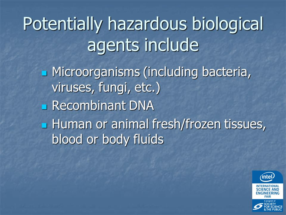 Potentially hazardous biological agents include Microorganisms (including bacteria, viruses, fungi, etc.) Microorganisms (including bacteria, viruses, fungi, etc.) Recombinant DNA Recombinant DNA Human or animal fresh/frozen tissues, blood or body fluids Human or animal fresh/frozen tissues, blood or body fluids