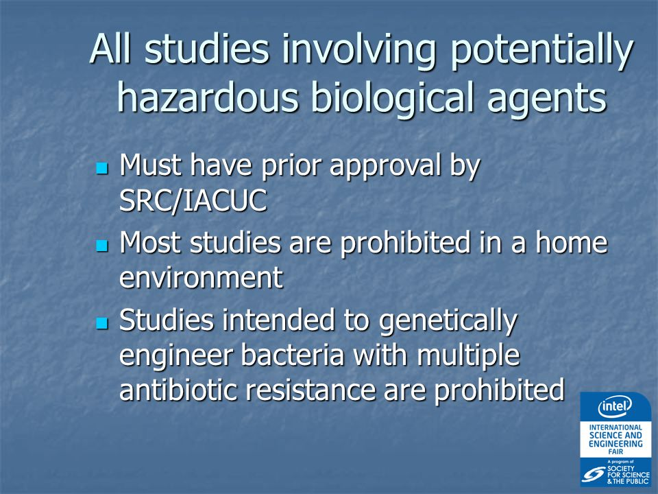 All studies involving potentially hazardous biological agents Must have prior approval by SRC/IACUC Must have prior approval by SRC/IACUC Most studies are prohibited in a home environment Most studies are prohibited in a home environment Studies intended to genetically engineer bacteria with multiple antibiotic resistance are prohibited Studies intended to genetically engineer bacteria with multiple antibiotic resistance are prohibited