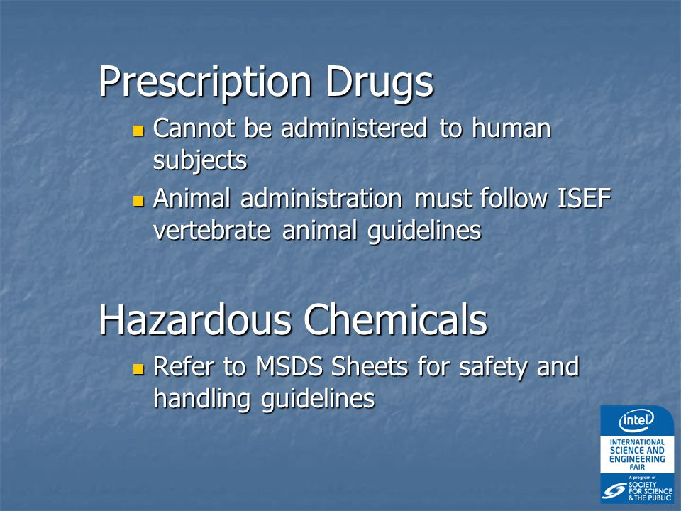 Prescription Drugs Cannot be administered to human subjects Cannot be administered to human subjects Animal administration must follow ISEF vertebrate animal guidelines Animal administration must follow ISEF vertebrate animal guidelines Hazardous Chemicals Refer to MSDS Sheets for safety and handling guidelines Refer to MSDS Sheets for safety and handling guidelines