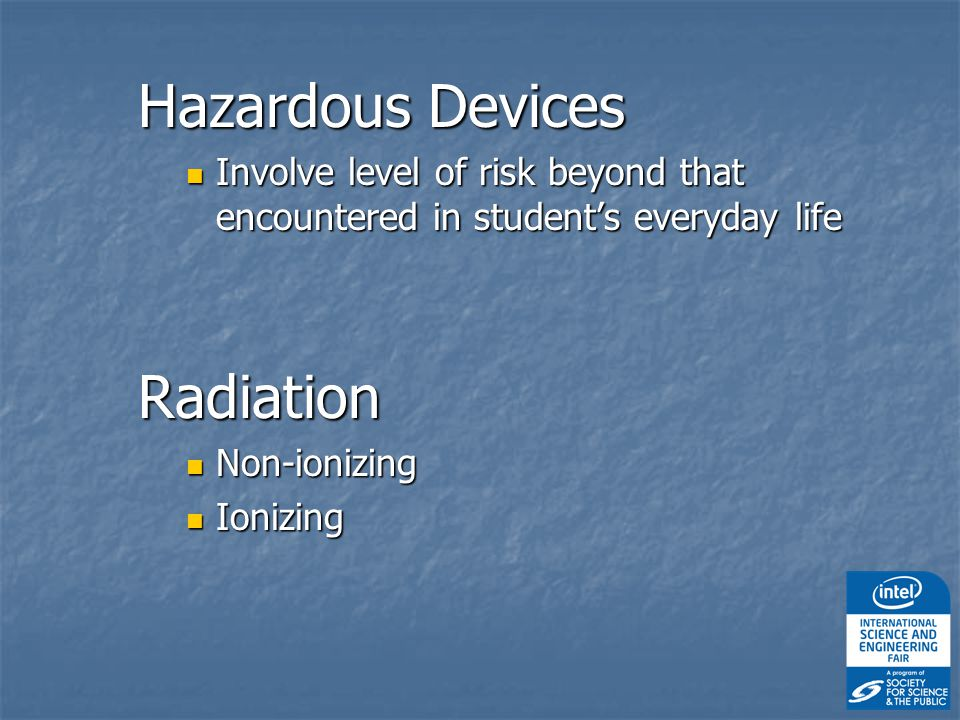 Hazardous Devices Involve level of risk beyond that encountered in student's everyday life Involve level of risk beyond that encountered in student's everyday lifeRadiation Non-ionizing Non-ionizing Ionizing Ionizing