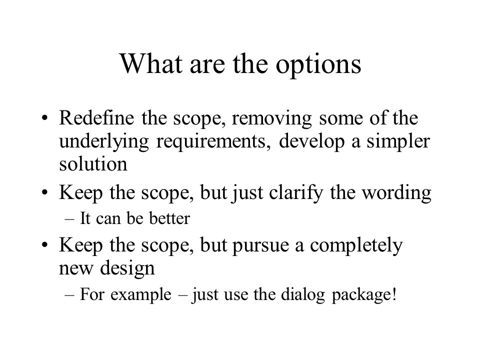 What are the options Redefine the scope, removing some of the underlying requirements, develop a simpler solution Keep the scope, but just clarify the