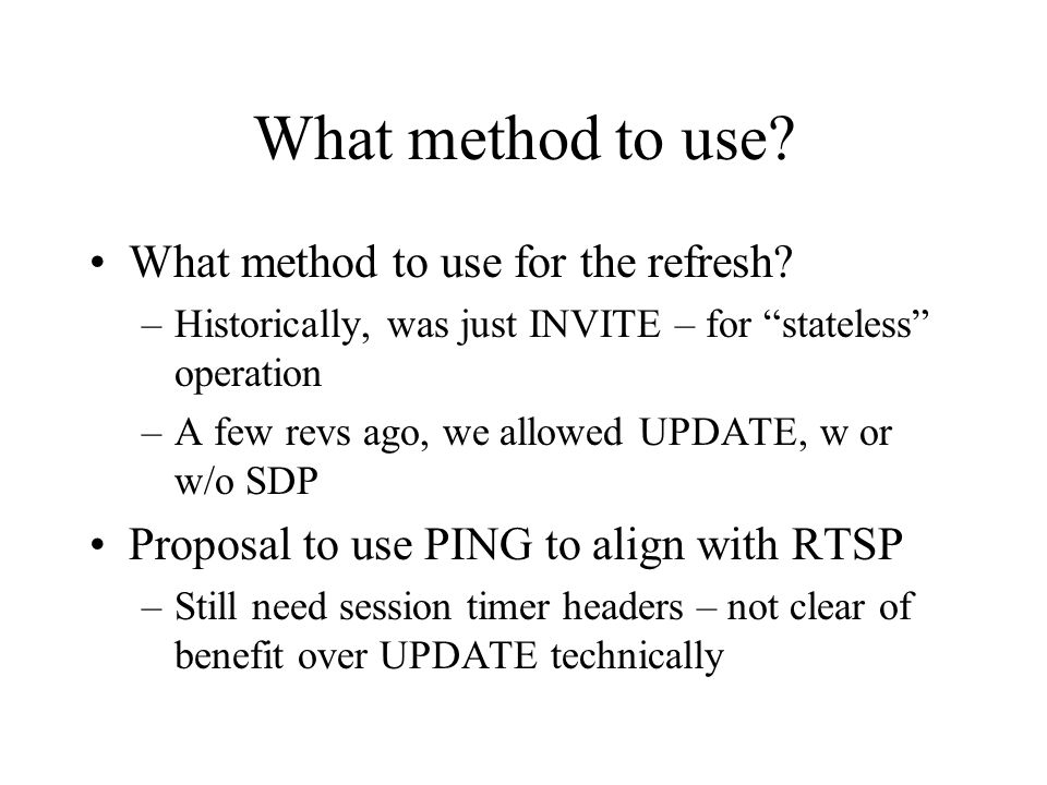 """What method to use? What method to use for the refresh? –Historically, was just INVITE – for """"stateless"""" operation –A few revs ago, we allowed UPDATE,"""