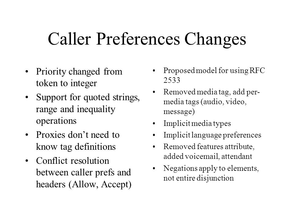 Caller Preferences Changes Priority changed from token to integer Support for quoted strings, range and inequality operations Proxies don't need to know tag definitions Conflict resolution between caller prefs and headers (Allow, Accept) Proposed model for using RFC 2533 Removed media tag, add per- media tags (audio, video, message) Implicit media types Implicit language preferences Removed features attribute, added voicemail, attendant Negations apply to elements, not entire disjunction