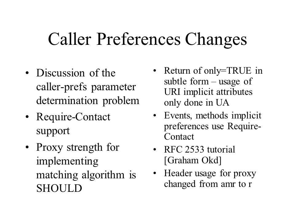 Caller Preferences Changes Discussion of the caller-prefs parameter determination problem Require-Contact support Proxy strength for implementing matching algorithm is SHOULD Return of only=TRUE in subtle form – usage of URI implicit attributes only done in UA Events, methods implicit preferences use Require- Contact RFC 2533 tutorial [Graham Okd] Header usage for proxy changed from amr to r