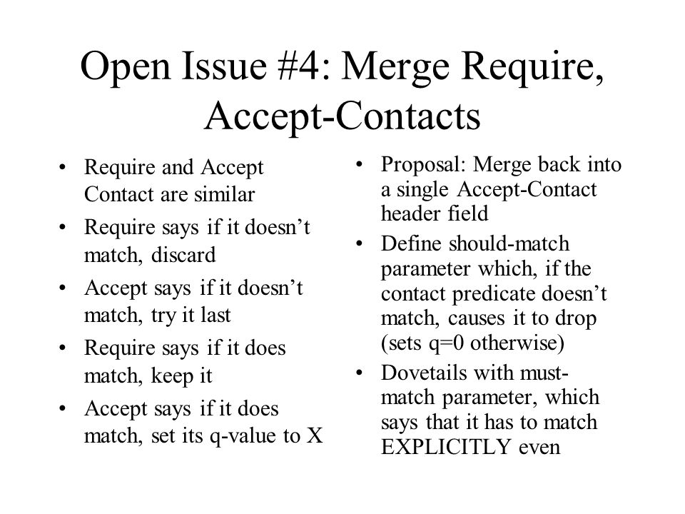 Open Issue #4: Merge Require, Accept-Contacts Require and Accept Contact are similar Require says if it doesn't match, discard Accept says if it doesn't match, try it last Require says if it does match, keep it Accept says if it does match, set its q-value to X Proposal: Merge back into a single Accept-Contact header field Define should-match parameter which, if the contact predicate doesn't match, causes it to drop (sets q=0 otherwise) Dovetails with must- match parameter, which says that it has to match EXPLICITLY even