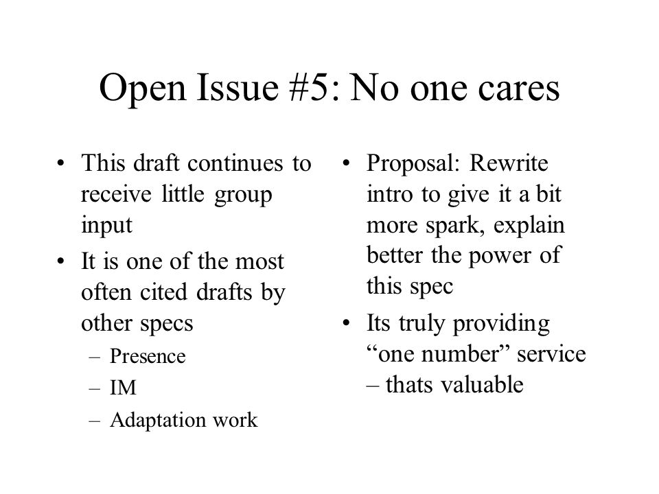 Open Issue #5: No one cares This draft continues to receive little group input It is one of the most often cited drafts by other specs –Presence –IM –Adaptation work Proposal: Rewrite intro to give it a bit more spark, explain better the power of this spec Its truly providing one number service – thats valuable