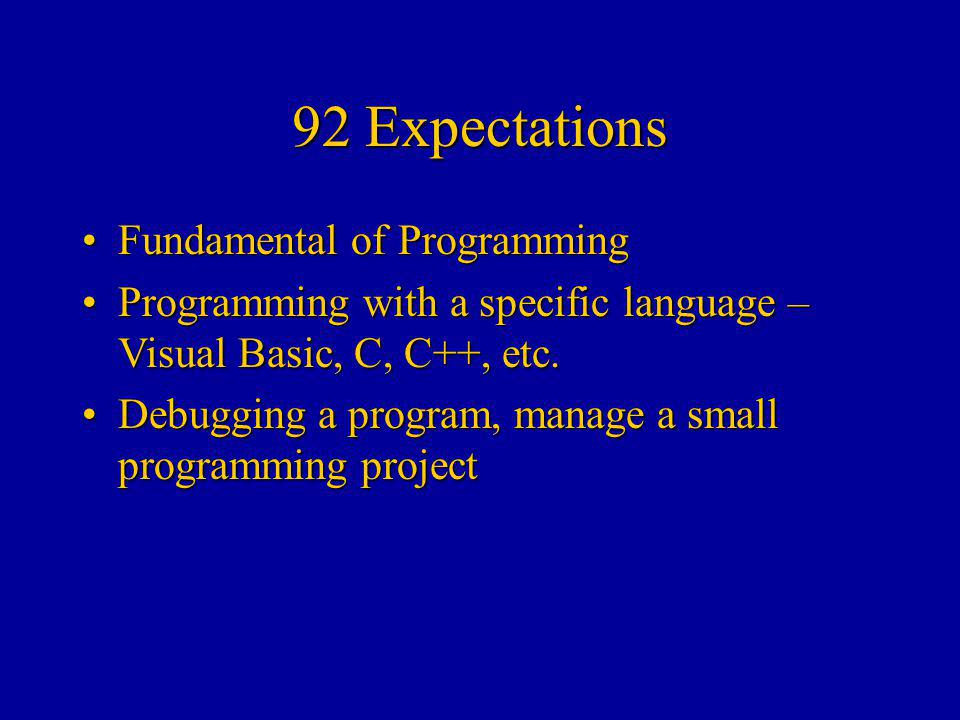 92 Expectations Fundamental of ProgrammingFundamental of Programming Programming with a specific language – Visual Basic, C, C++, etc.Programming with a specific language – Visual Basic, C, C++, etc.