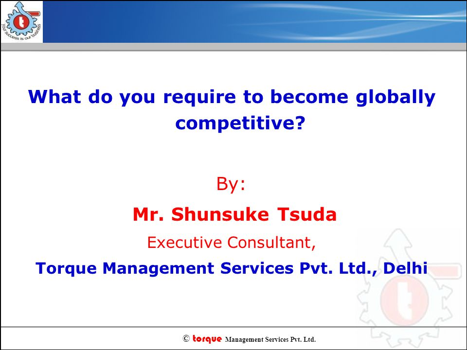 © torque Management Services Pvt. Ltd. What do you require to become globally competitive? By: Mr. Shunsuke Tsuda Executive Consultant, Torque Managem