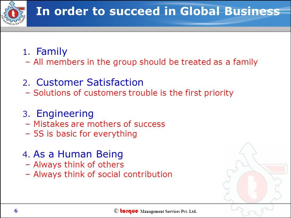 © torque Management Services Pvt. Ltd. 6 1. Family – All members in the group should be treated as a family 2. Customer Satisfaction – Solutions of cu