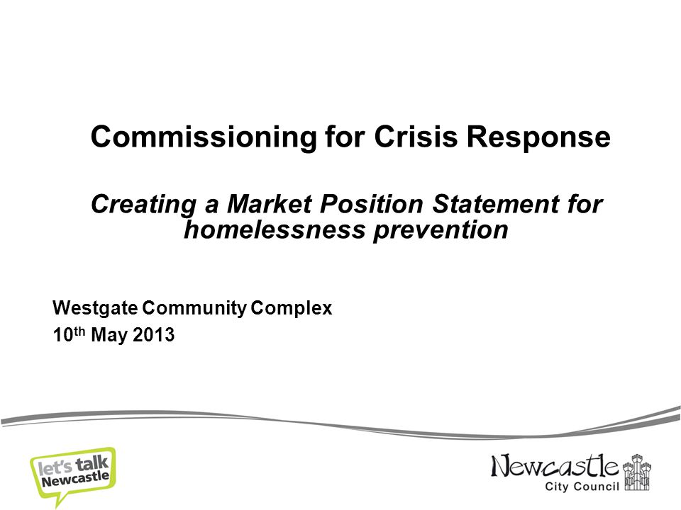 Commissioning for Crisis Response Creating a Market Position Statement for homelessness prevention Westgate Community Complex 10 th May 2013