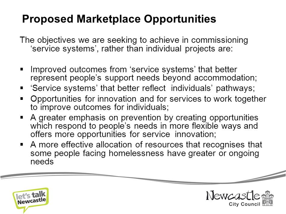 The objectives we are seeking to achieve in commissioning 'service systems', rather than individual projects are:  Improved outcomes from 'service systems' that better represent people's support needs beyond accommodation;  'Service systems' that better reflect individuals' pathways;  Opportunities for innovation and for services to work together to improve outcomes for individuals;  A greater emphasis on prevention by creating opportunities which respond to people's needs in more flexible ways and offers more opportunities for service innovation;  A more effective allocation of resources that recognises that some people facing homelessness have greater or ongoing needs Proposed Marketplace Opportunities