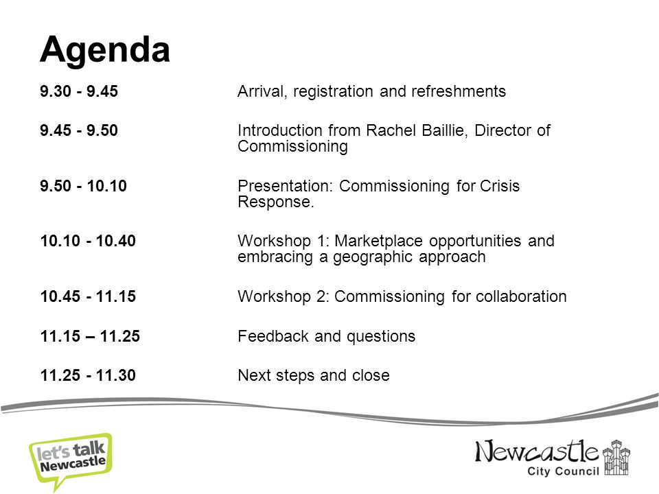 Agenda 9.30 - 9.45 Arrival, registration and refreshments 9.45 - 9.50Introduction from Rachel Baillie, Director of Commissioning 9.50 - 10.10Presentation: Commissioning for Crisis Response.