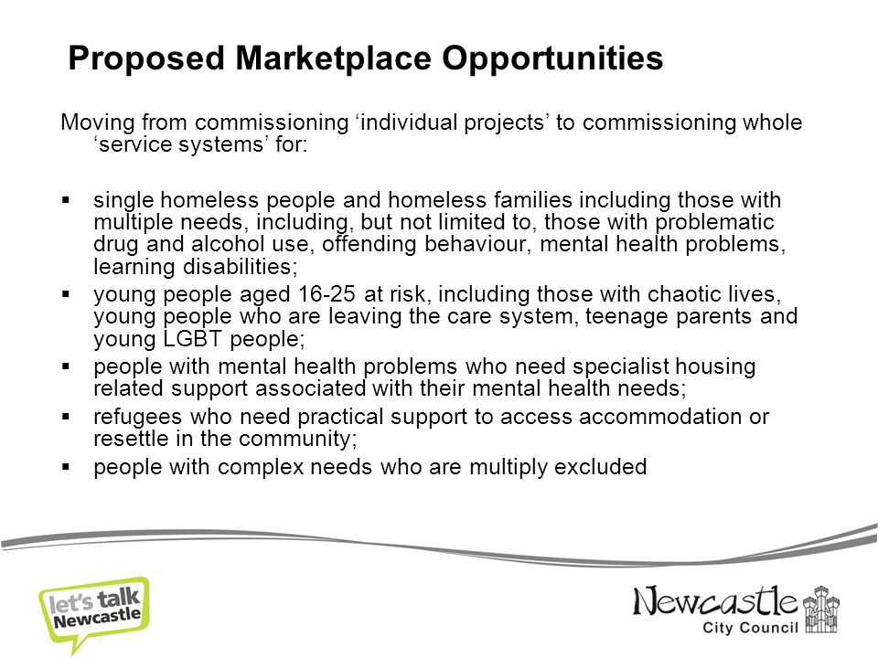 Moving from commissioning 'individual projects' to commissioning whole 'service systems' for:  single homeless people and homeless families including those with multiple needs, including, but not limited to, those with problematic drug and alcohol use, offending behaviour, mental health problems, learning disabilities;  young people aged 16-25 at risk, including those with chaotic lives, young people who are leaving the care system, teenage parents and young LGBT people;  people with mental health problems who need specialist housing related support associated with their mental health needs;  refugees who need practical support to access accommodation or resettle in the community;  people with complex needs who are multiply excluded Proposed Marketplace Opportunities
