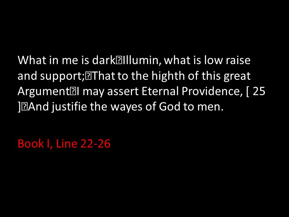 What in me is dark Illumin, what is low raise and support; That to the highth of this great Argument I may assert Eternal Providence, [ 25 ] And justi