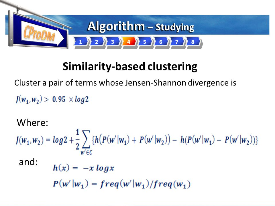 Where: Similarity-based clustering Cluster a pair of terms whose Jensen-Shannon divergence is and: 12345678 Algorithm – Studying