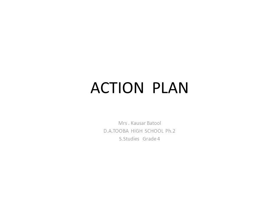 ACTION PLAN Mrs. Kausar Batool D.A.TOOBA HIGH SCHOOL Ph.2 S.Studies Grade 4