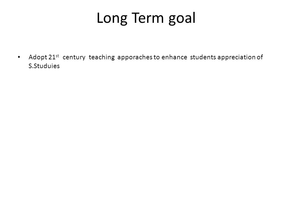 Long Term goal Adopt 21 st century teaching apporaches to enhance students appreciation of S.Studuies