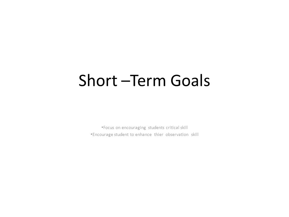 Short –Term Goals Focus on encouraging students critical skill Encourage student to enhance thier observation skill