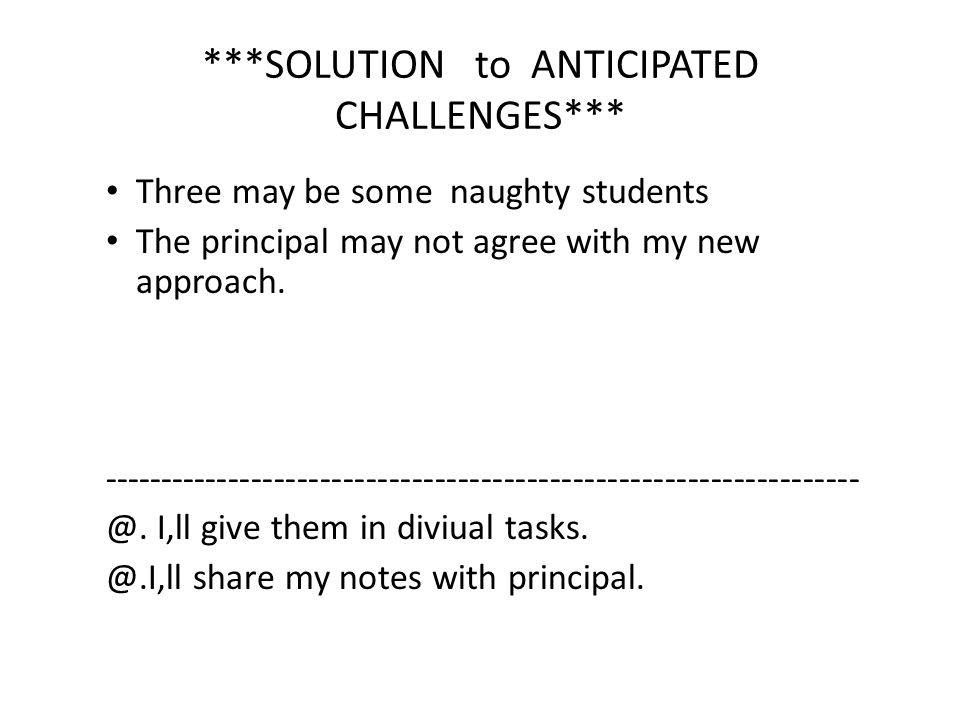 ***SOLUTION to ANTICIPATED CHALLENGES*** Three may be some naughty students The principal may not agree with my new approach. ------------------------