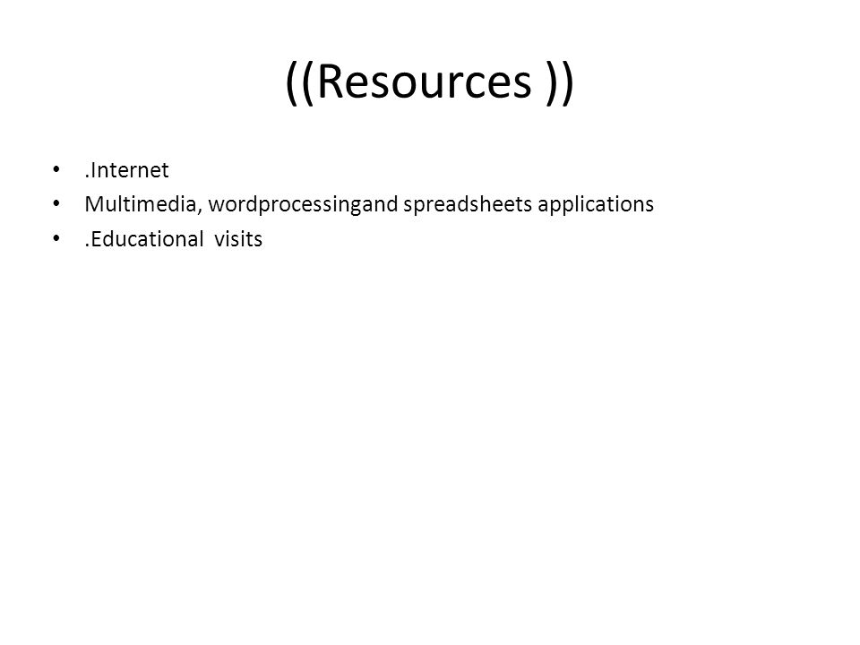 ((Resources )).Internet Multimedia, wordprocessingand spreadsheets applications.Educational visits