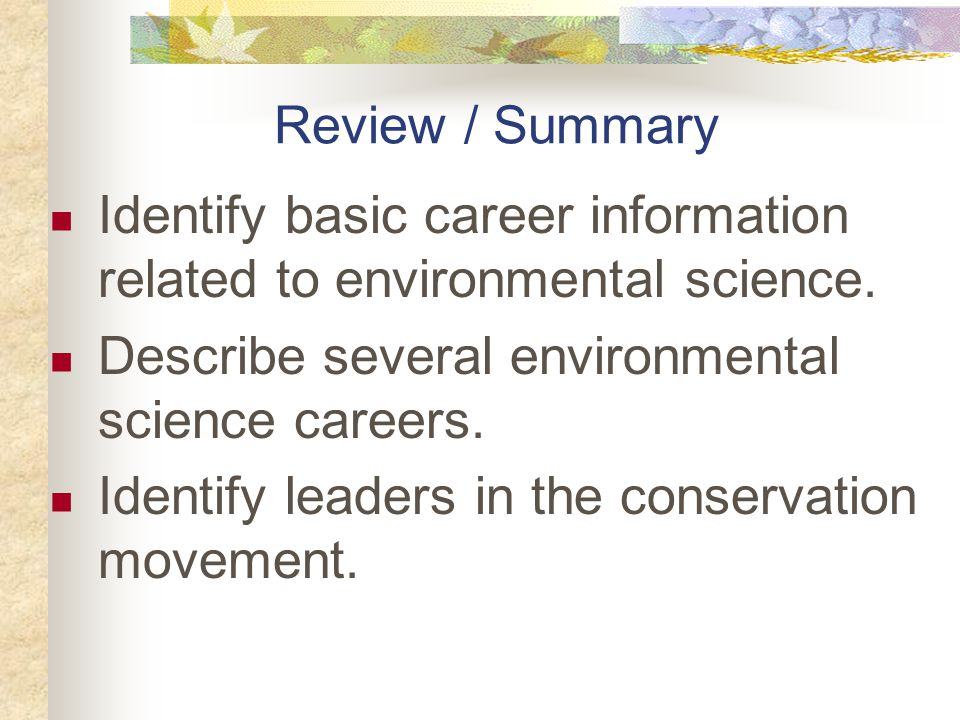 Review / Summary Identify basic career information related to environmental science. Describe several environmental science careers. Identify leaders