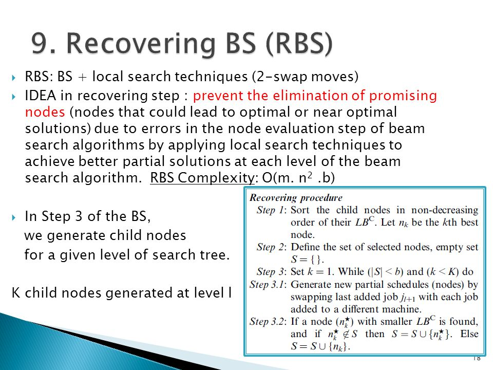  RBS: BS + local search techniques (2-swap moves)  IDEA in recovering step : prevent the elimination of promising nodes (nodes that could lead to optimal or near optimal solutions) due to errors in the node evaluation step of beam search algorithms by applying local search techniques to achieve better partial solutions at each level of the beam search algorithm.