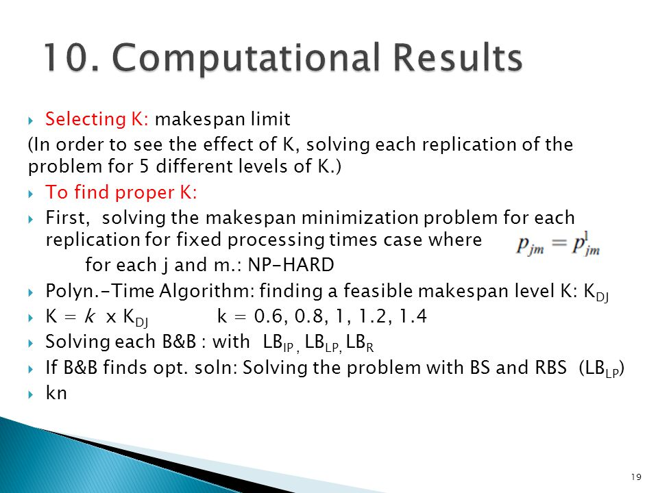  Selecting K: makespan limit (In order to see the effect of K, solving each replication of the problem for 5 different levels of K.)  To find proper K:  First, solving the makespan minimization problem for each replication for fixed processing times case where for each j and m.: NP-HARD  Polyn.-Time Algorithm: finding a feasible makespan level K: K DJ  K = k x K DJ k = 0.6, 0.8, 1, 1.2, 1.4  Solving each B&B : with LB IP, LB LP, LB R  If B&B finds opt.