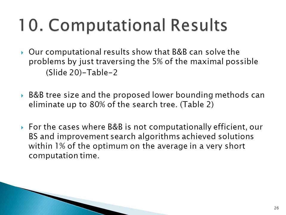  Our computational results show that B&B can solve the problems by just traversing the 5% of the maximal possible (Slide 20)-Table-2  B&B tree size and the proposed lower bounding methods can eliminate up to 80% of the search tree.