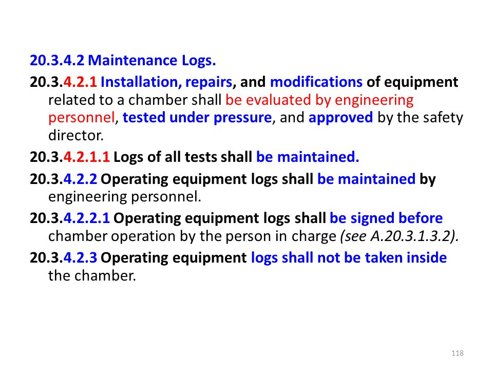 20.3.4.2 Maintenance Logs. 20.3.4.2.1 Installation, repairs, and modifications of equipment related to a chamber shall be evaluated by engineering per