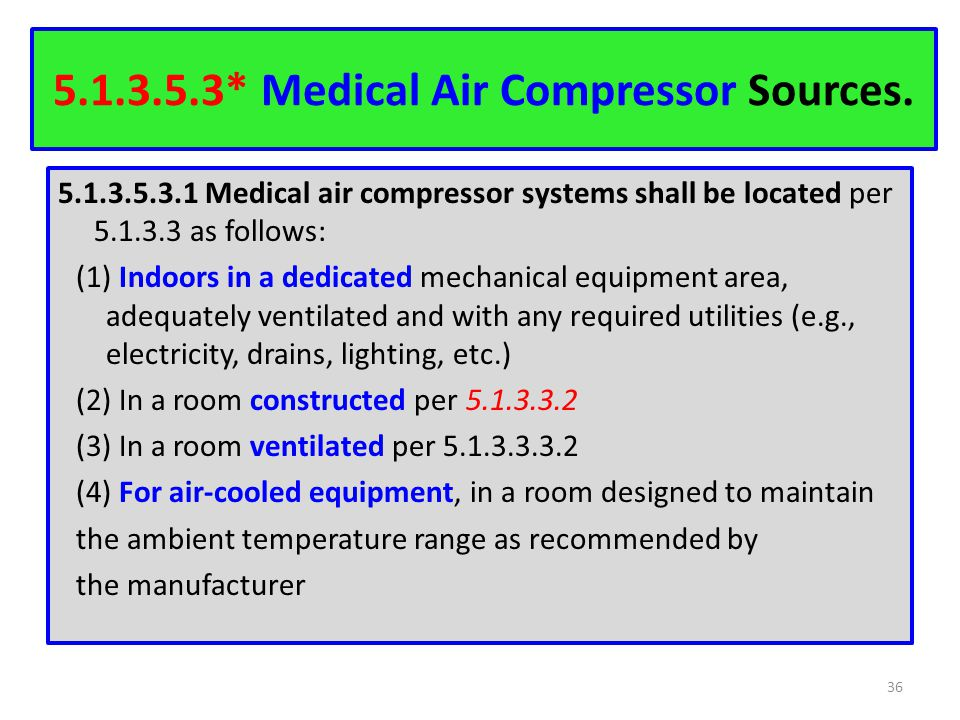 5.1.3.5.3* Medical Air Compressor Sources. 5.1.3.5.3.1 Medical air compressor systems shall be located per 5.1.3.3 as follows: (1) Indoors in a dedica
